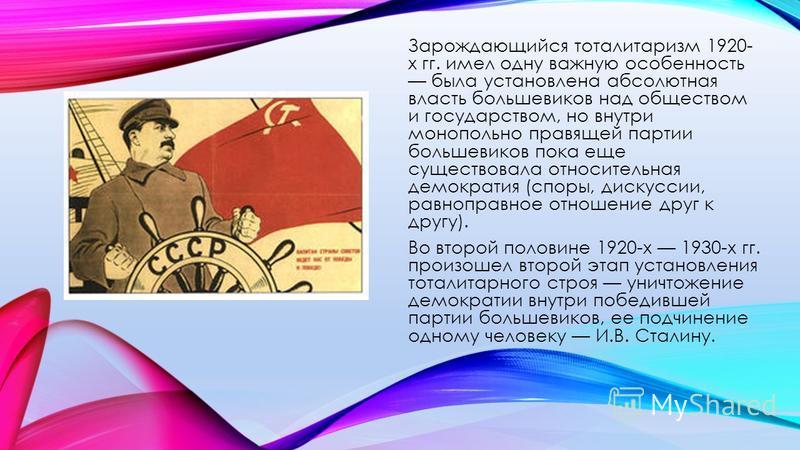Зарождающийся тоталитаризм 1920- х гг. имел одну важную особенность была установлена абсолютная власть большевиков над обществом и государством, но внутри монопольно правящей партии большевиков пока еще существовала относительная демократия (споры, д