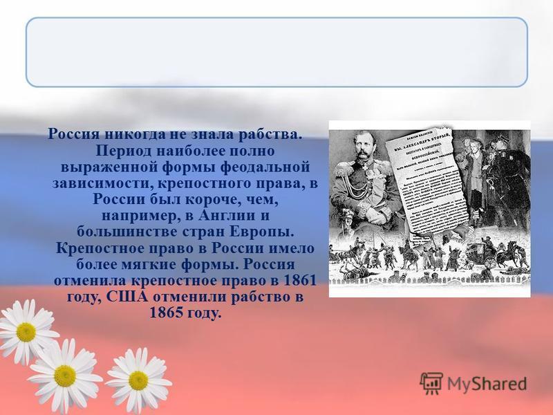Россия никогда не знала рабства. Период наиболее полно выраженной формы феодальной зависимости, крепостного права, в России был короче, чем, например, в Англии и большинстве стран Европы. Крепостное право в России имело более мягкие формы. Россия отм