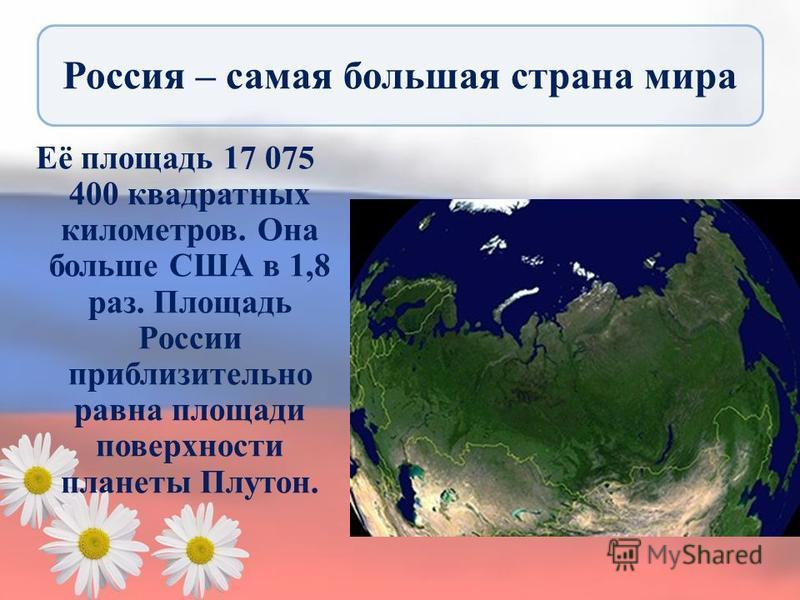 Россия – самая большая страна мира Её площадь 17 075 400 квадратных километров. Она больше США в 1,8 раз. Площадь России приблизительно равна площади поверхности планеты Плутон.