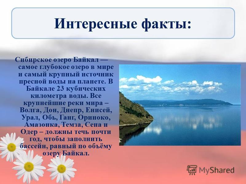 Интересные факты: Сибирское озеро Байкал самое глубокое озеро в мире и самый крупный источник пресной воды на планете. В Байкале 23 кубических километра воды. Все крупнейшие реки мира – Волга, Дон, Днепр, Енисей, Урал, Обь, Ганг, Ориноко, Амазонка, Т