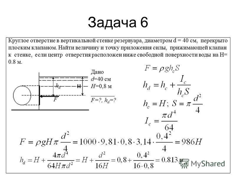 Задача 6 Круглое отверстие в вертикальной стенке резервуара, диаметром d = 40 см, перекрыто плоским клапаном. Найти величину и точку приложения силы, прижимающей клапан к стенке, если центр отверстия расположен ниже свободной поверхности воды на Н= 0