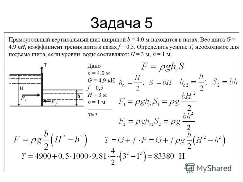Задача 5 Прямоугольный вертикальный щит шириной b = 4.0 м находится в пазах. Вес щита G = 4.9 кН, коэффициент трения щита в пазах f = 0.5. Определить усилие Т, необходимое для подъема щита, если уровни воды составляют: Н = 3 м, h = 1 м. F1F1 F2F2 Дан