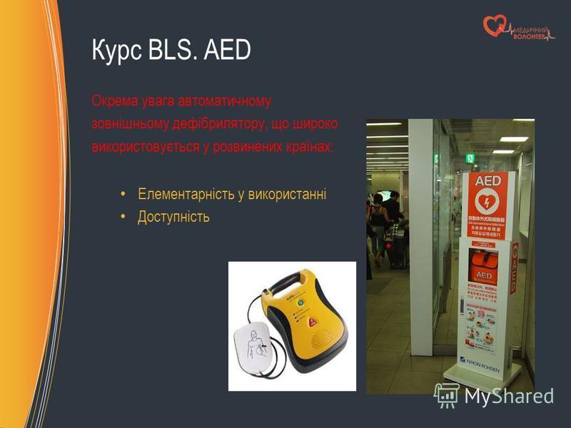 Курс BLS. AED Окрема увага автоматичному зовнішньому дефібрилятору, що широко використовується у розвинених країнах: Елементарність у використанні Доступність