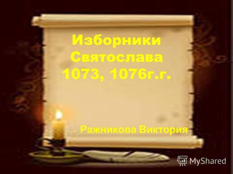 Изборники Святослава 1073, 1076 г.г. Ражникова Виктория