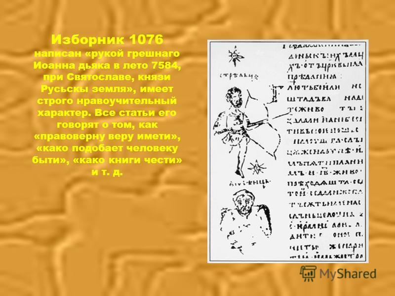 Изборник 1076 написан «рукой грешного Иоанна дьяка в лето 7584, при Святославе, князи Русьскы земля», имеет строго нравоучительный характер. Все статьи его говорят о том, как «право верну веру имени», «како подобает человеку быт и», «како книги чести
