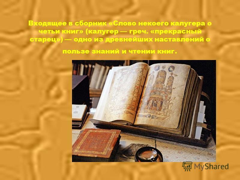 Входящее в сборник «Слово некоего калугера о четьи книг» (калугер греч. «прекрасный старец») одно из древнейших наставлений о пользе знаний и чтении книг.
