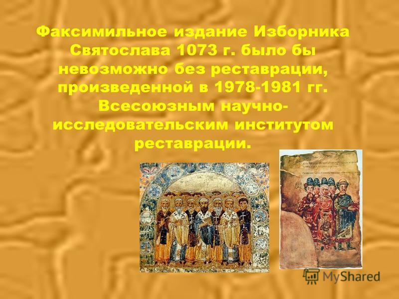 Факсимильное издание Изборника Святослава 1073 г. было бы невозможно без реставрации, произведенной в 1978-1981 гг. Всесоюзным научно- исследовательским институтом реставрации.