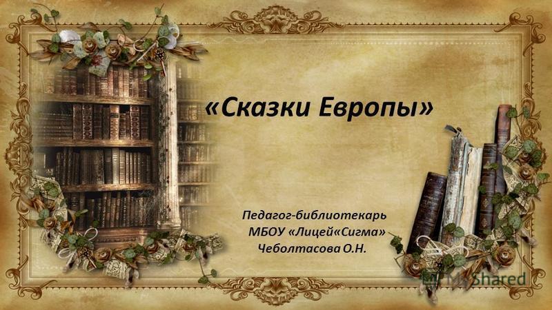 «Сказки Европы» Педагог-библиотекарь МБОУ «Лицей«Сигма» Чеболтасова О.Н.