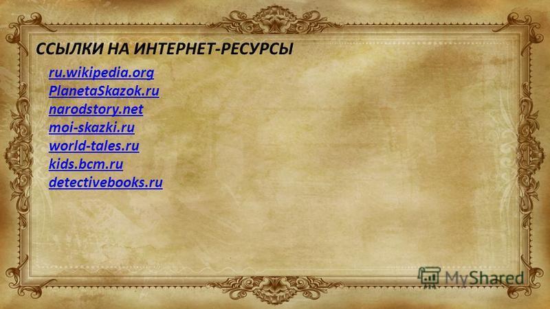 ССЫЛКИ НА ИНТЕРНЕТ-РЕСУРСЫ ru.wikipedia.org PlanetaSkazok.ru narodstory.net moi-skazki.ru world-tales.ru kids.bcm.ru detectivebooks.ru