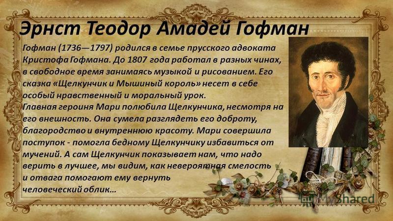 Эрнст Теодор Амадей Гофман Гофман (17361797) родился в семье прусского адвоката Кристофа Гофмана. До 1807 года работал в разных чинах, в свободное время занимаясь музыкой и рисованием. Его сказка «Щелкунчик и Мышиный король» несет в себе особый нравс