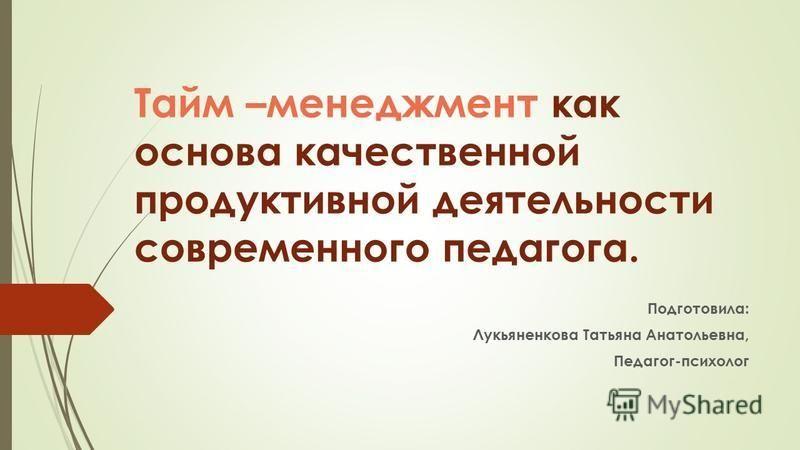 Тайм –менеджмент как основа качественной продуктивной деятельности современного педагога. Подготовила: Лукьяненкова Татьяна Анатольевна, Педагог-психолог