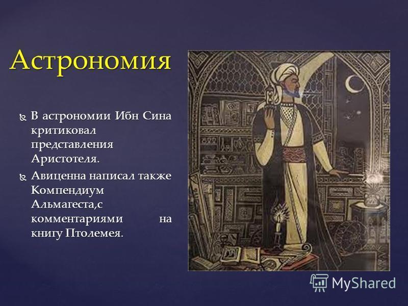 В астрономии Ибн Сина критиковал представления Аристотеля. В астрономии Ибн Сина критиковал представления Аристотеля. Авиценна написал также Компендиум Альмагеста,с комментариями на книгу Птолемея. Авиценна написал также Компендиум Альмагеста,с комме