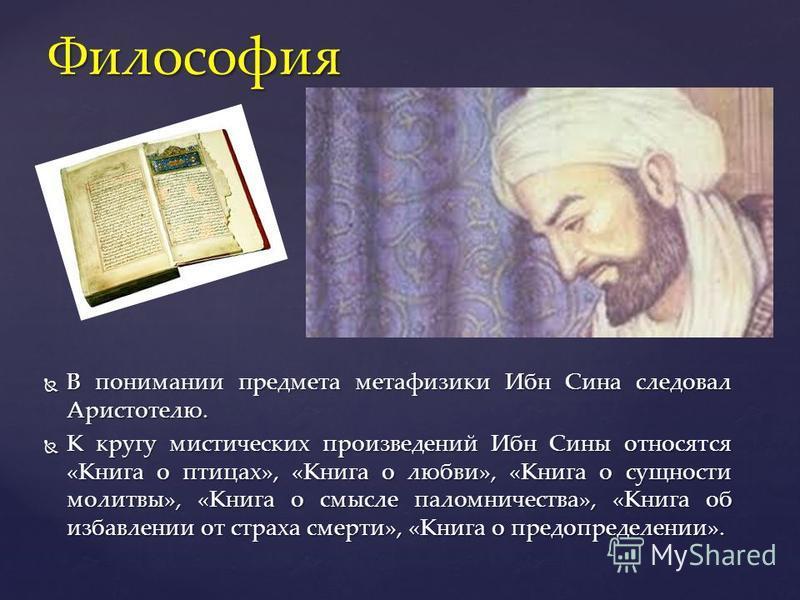 В понимании предмета метафизики Ибн Сина следовал Аристотелю. В понимании предмета метафизики Ибн Сина следовал Аристотелю. К кругу мистических произведений Ибн Сины относятся «Книга о птицах», «Книга о любви», «Книга о сущности молитвы», «Книга о см