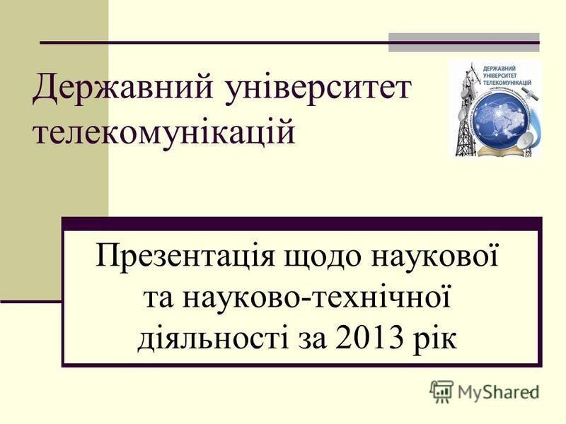 Державний університет телекомунікацій Презентація щодо наукової та науково-технічної діяльності за 2013 рік 1