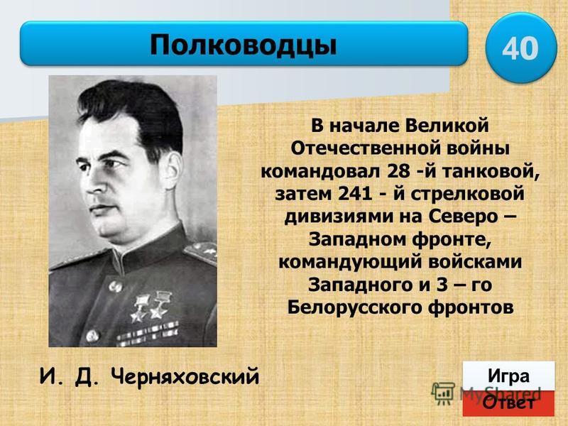 Ответ Игра Полководцы И. Д. Черняховский В начале Великой Отечественной войны командовал 28 -й танковой, затем 241 - й стрелковой дивизиями на Северо – Западном фронте, командующий войсками Западного и 3 – го Белорусского фронтов 4040 4040