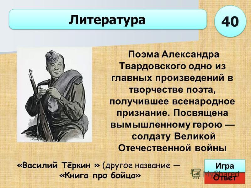 Ответ Игра Литература «Василий Тёркин » (другое название «Книга про бойца» Поэма Александра Твардовского одно из главных произведений в творчестве поэта, получившее всенародное признание. Посвящена вымышленному герою солдату Великой Отечественной вой