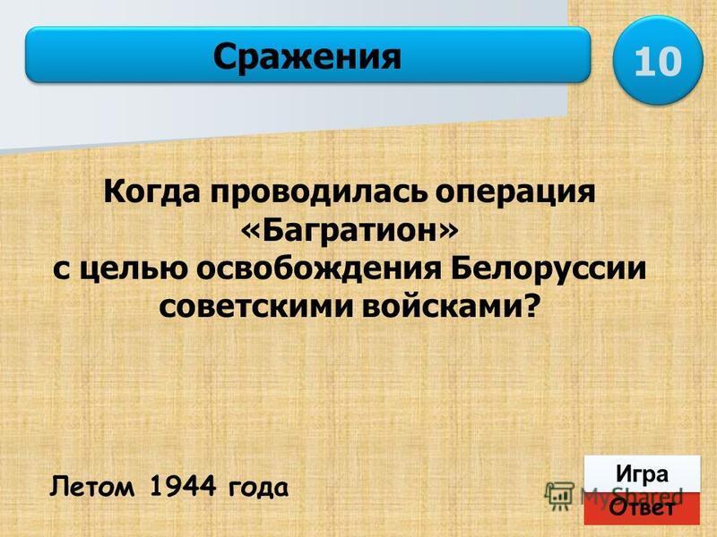 Ответ Игра Сражения Летом 1944 года 10 Когда проводилась операция «Багратион» с целью освобождения Белоруссии советскими войсками?