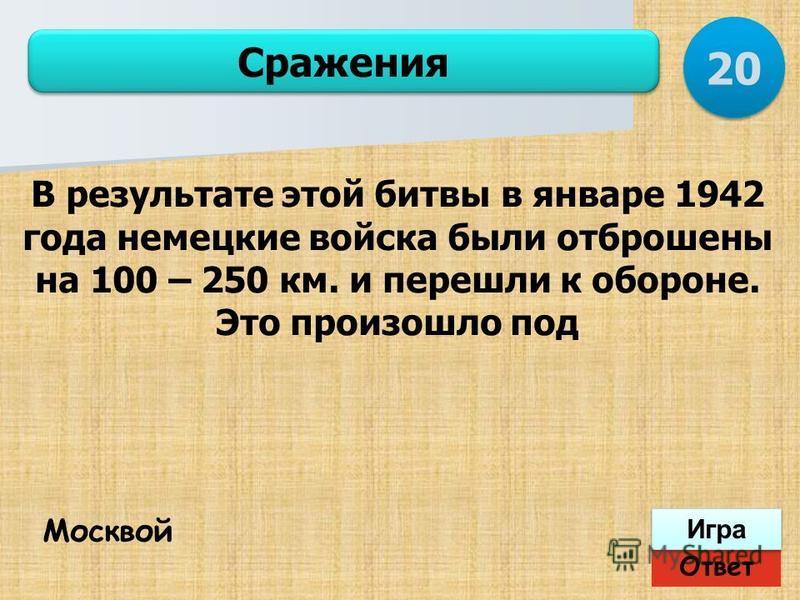 Ответ Игра Сражения Москвой В результате этой битвы в январе 1942 года немецкие войска были отброшены на 100 – 250 км. и перешли к обороне. Это произошло под 20