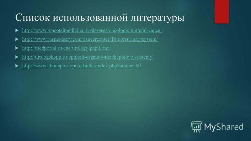 Список использованной литературы http://www.krasotaimedicina.ru/diseases/oncologic/ureteral-cancer http://www.rusmedserv.com/cancercenter/Tumorsurinarysystem/ http://medportal.ru/enc/urology/papillomi/ http://urologskopp.ru/opuholi-organov-mochepolov