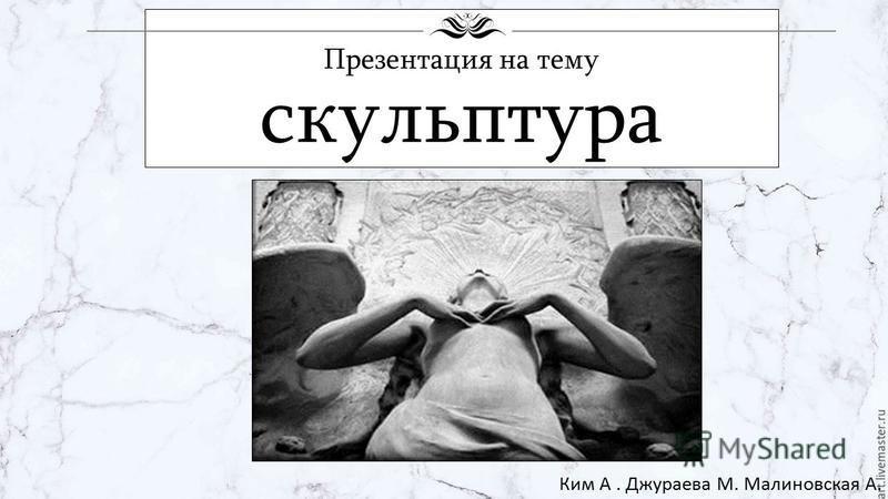 Презентация на тему скульптура Ким А. Джураева М. Малиновская А.
