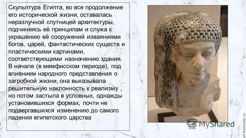 Скульптура Египта, во все продолжение его исторической жизни, оставалась неразлучной спутницей архитектуры, подчиняясь её принципам и служа к украшению её сооружений изваяниями богов, царей, фантастических существ и пластическими картинами, соответст