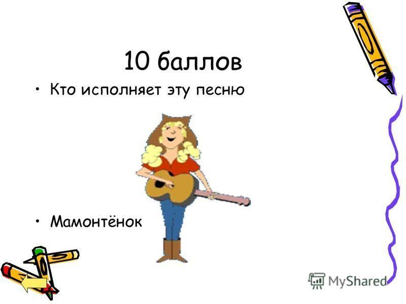 10 баллов Кто исполняет эту песню Мамонтёнок