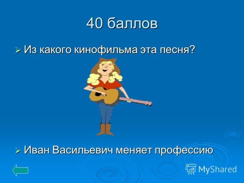 40 баллов Из какого кинофильма эта песня? Иван Васильевич меняет профессию