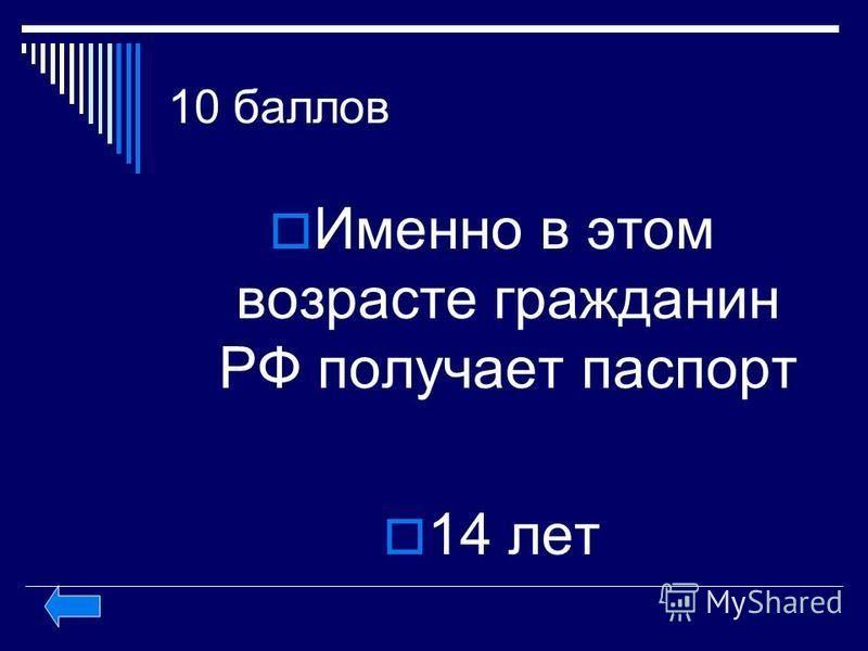 10 баллов Именно в этом возрасте гражданин РФ получает паспорт 14 лет