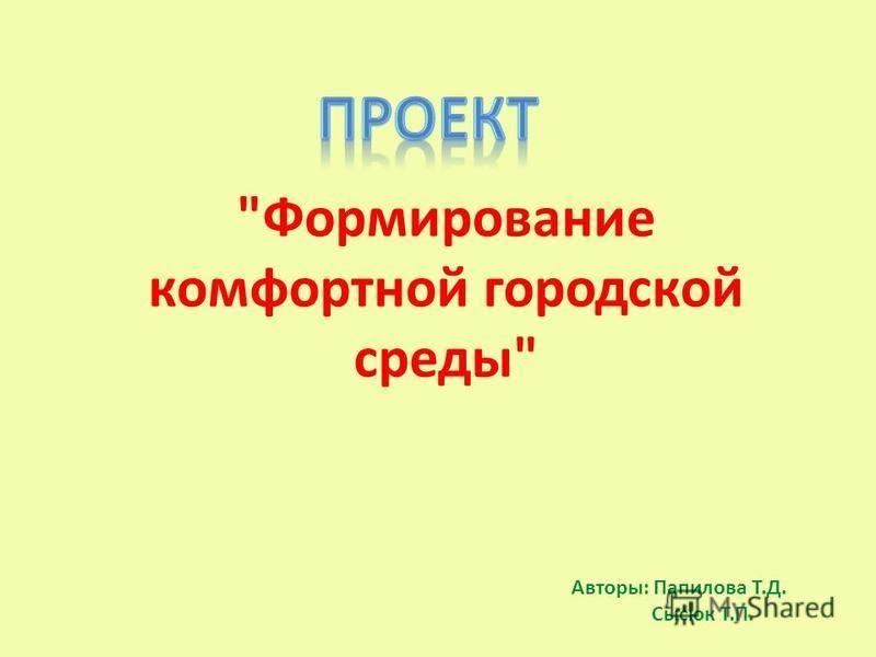 Формирование комфортной городской среды Авторы: Папилова Т.Д. Сысюк Т.П.