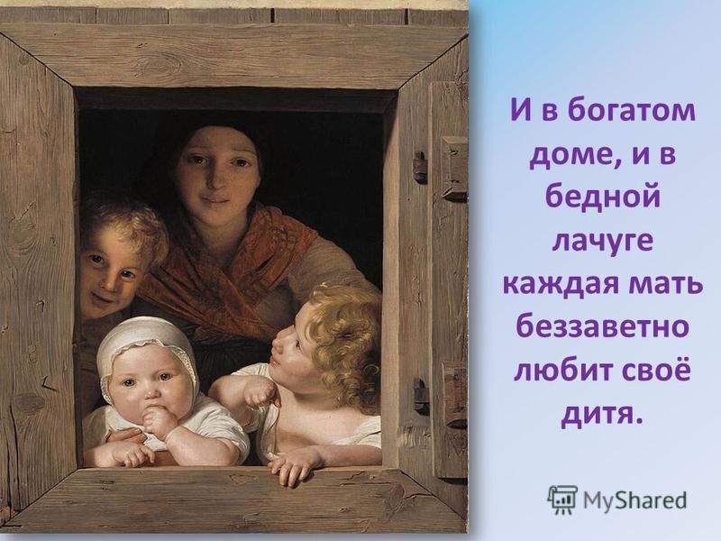 И в богатом доме, и в бедной лачуге каждая мать беззаветно любит своё дитя.