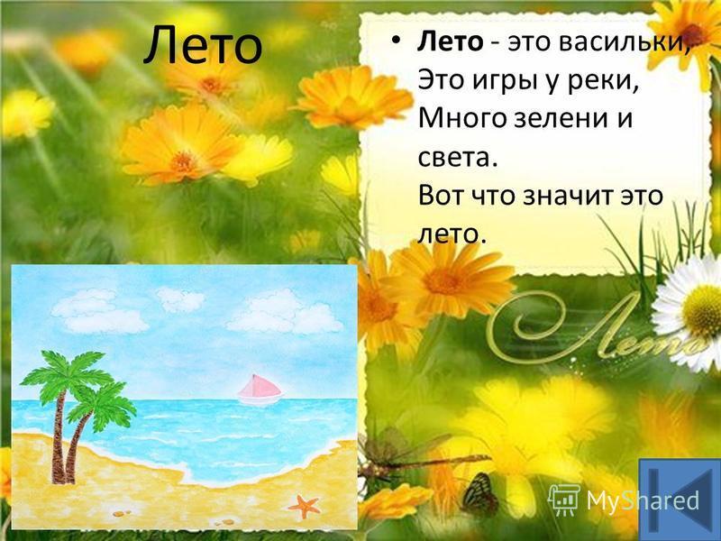Лето Лето - это васильки, Это игры у реки, Много зелени и света. Вот что значит это лето.