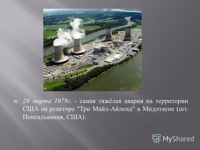 28 марта 1979 г. - самая тяжёлая авария на территории США на реакторе  Три Майл - Айленд  в Мидлтауне ( шт. Пенсильвания, США ).