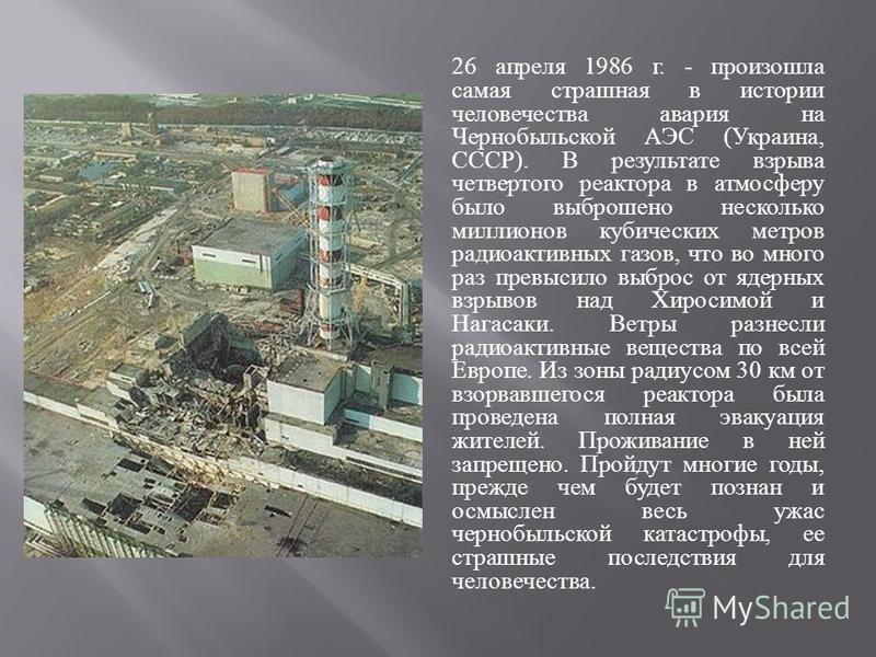 26 апреля 1986 г. - произошла самая страшная в истории человечества авария на Чернобыльской АЭС ( Украина, СССР ). В результате взрыва четвертого реактора в атмосферу было выброшено несколько миллионов кубических метров радиоактивных газов, что во мн
