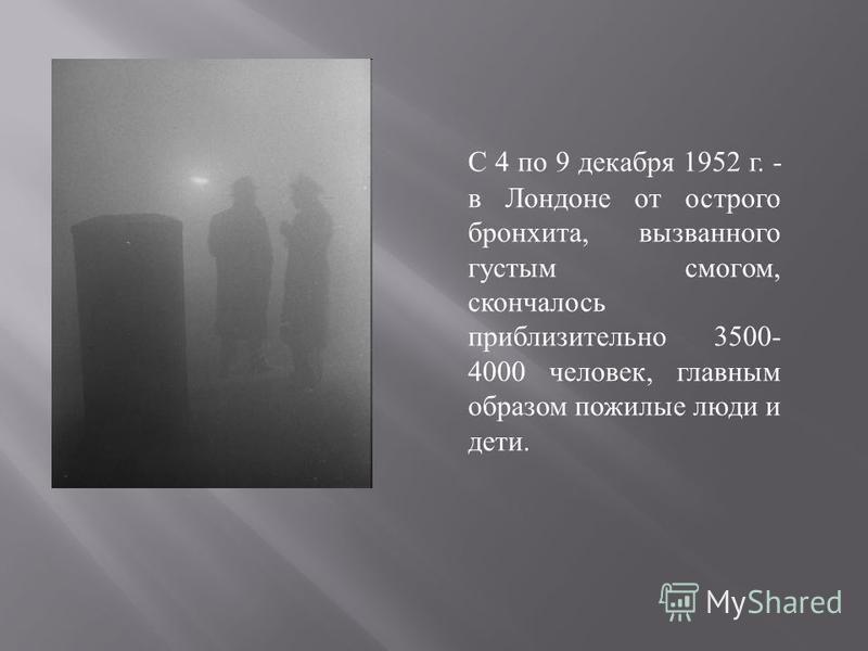 С 4 по 9 декабря 1952 г. - в Лондоне от острого бронхита, вызванного густым смогом, скончалось приблизительно 3500- 4000 человек, главным образом пожилые люди и дети.