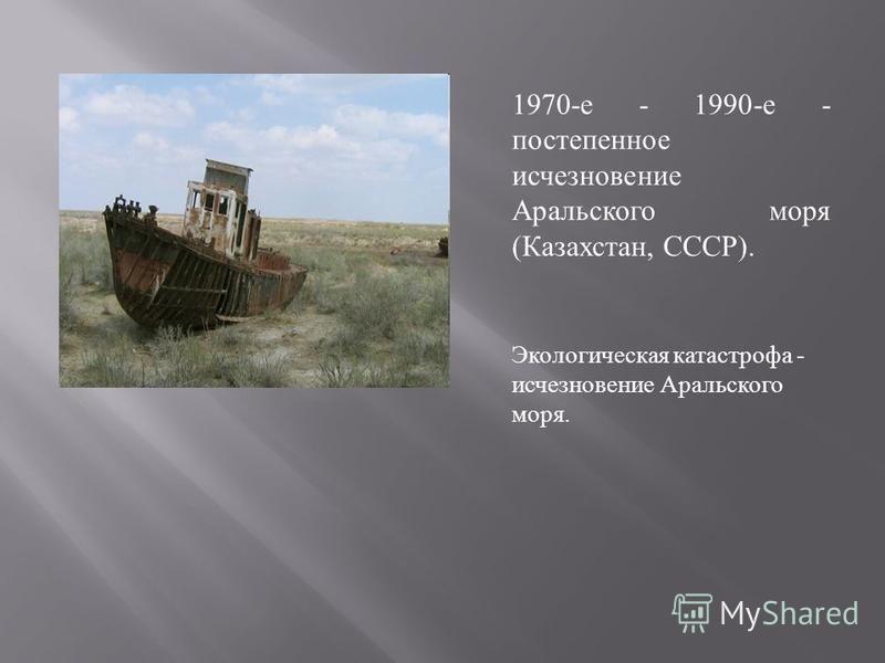 1970- е - 1990- е - постепенное исчезновение Аральского моря ( Казахстан, СССР ). Экологическая катастрофа - исчезновение Аральского моря.