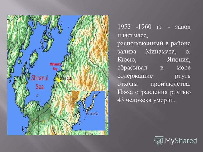 1953 -1960 гг. - завод пластмасс, расположенный в районе залива Минамата, о. Кюсю, Япония, сбрасывал в море содержащие ртуть отходы производства. Из - за отравления ртутью 43 человека умерли.