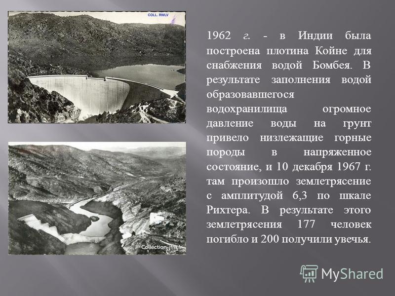 1962 г. - в Индии была построена плотина Койне для снабжения водой Бомбея. В результате заполнения водой образовавшегося водохранилища огромное давление воды на грунт привело низ лежащие горные породы в напряженное состояние, и 10 декабря 1967 г. там