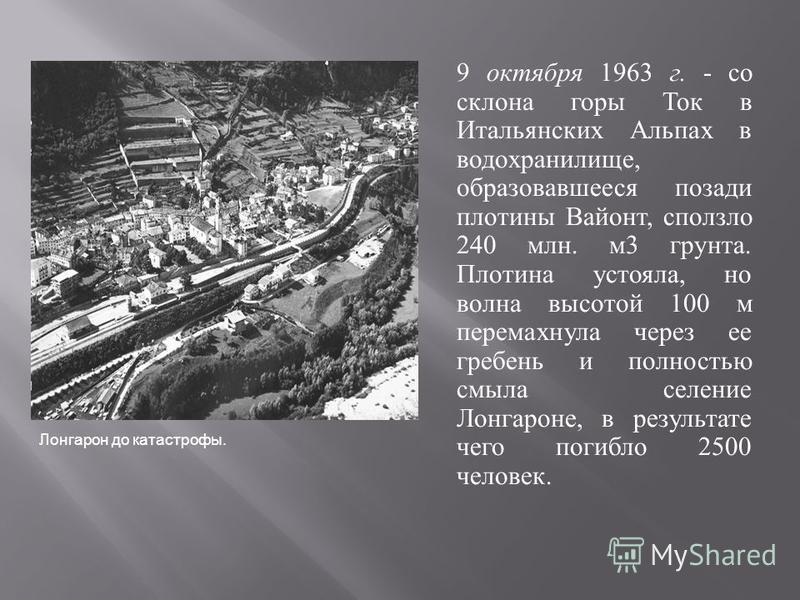 9 октября 1963 г. - со склона горы Ток в Итальянских Альпах в водохранилище, образовавшееся позади плотины Вайонт, сползло 240 млн. м 3 грунта. Плотина устояла, но волна высотой 100 м перемахнула через ее гребень и полностью смыла селение Лонгароне,