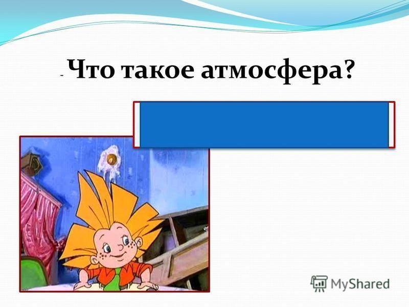 - Что такое атмосфера? Атмосфера – воздушная оболочка Земли.
