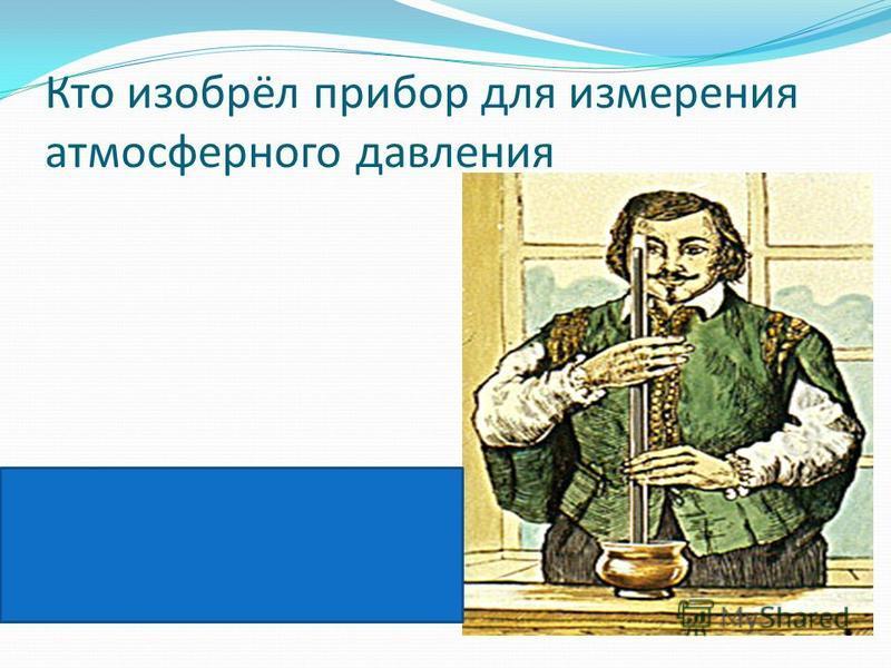 Кто изобрёл прибор для измерения атмосферного давления Эванджелиста Торричелли в 1643 году