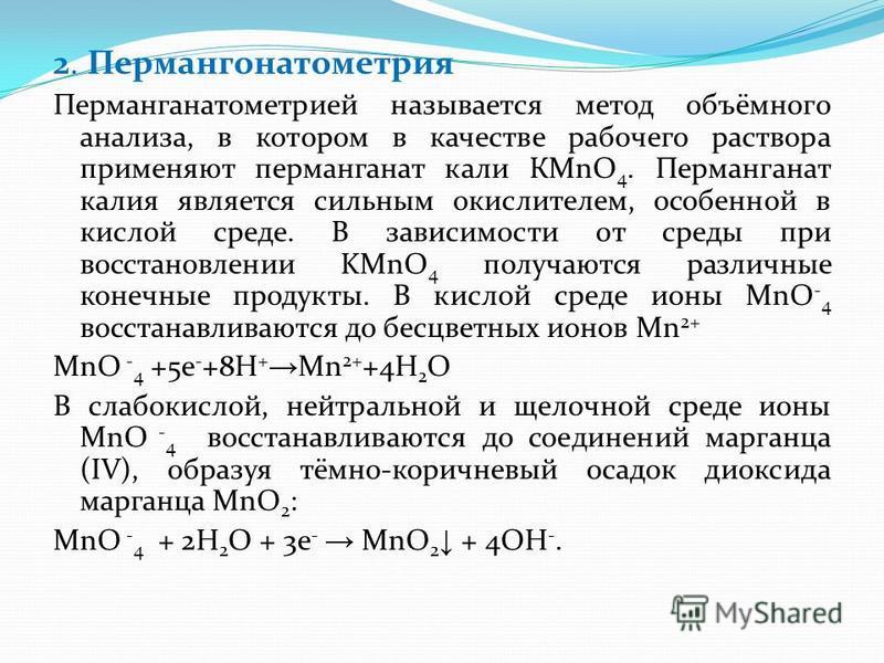 2. Пермангонатометрия Перманганатометрией называется метод объёмного анализа, в котором в качестве рабочего раствора применяют перманганат кали КMnO 4. Перманганат калия является сильным окислителем, особенной в кислой среде. В зависимости от среды п