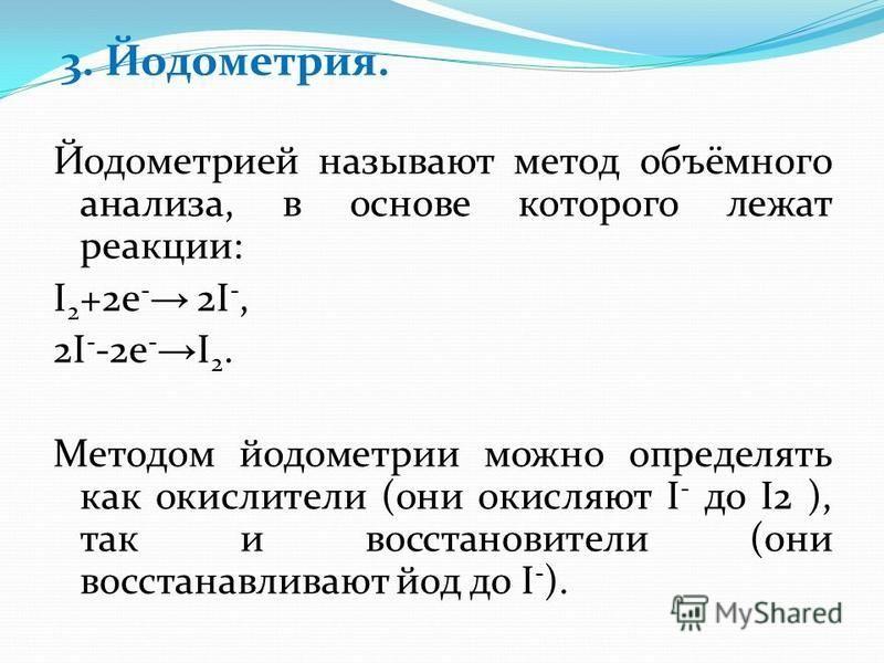 3. Йодометрия. Йодометрией называют метод объёмного анализа, в основе которого лежат реакции: I 2 +2e - 2I -, 2I - -2e - I 2. Методом йодометрии можно определять как окислители (они окисляют I - до I2 ), так и восстановители (они восстанавливают йод