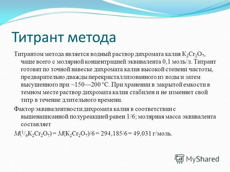 Титрант метода Титрантом метода является водный раствор дихромата калия К 2 Cr 2 О 7, чаще всего с молярной концентрацией эквивалента 0,1 моль/л. Титрант готовят по точной навеске дихромата калия высокой степени чистоты, предварительно дважды перекри