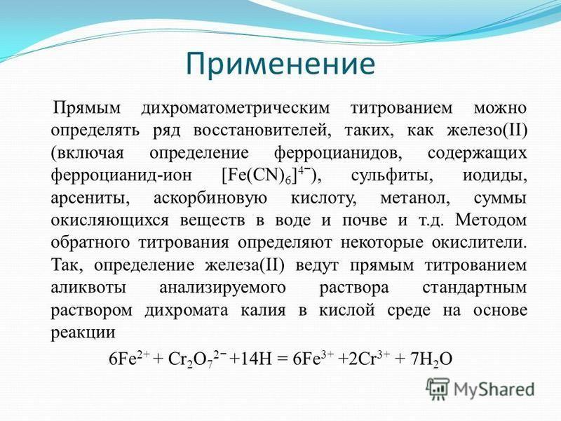 Применение Прямым дихроматометрическим титрованием можно определять ряд восстановителей, таких, как железо(II) (включая определение ферроцианидов, содержащих ферроцианид-ион [Fe(CN) 6 ] 4 ˉ), сульфиты, иодиды, арсениты, аскорбиновую кислоту, метанол,