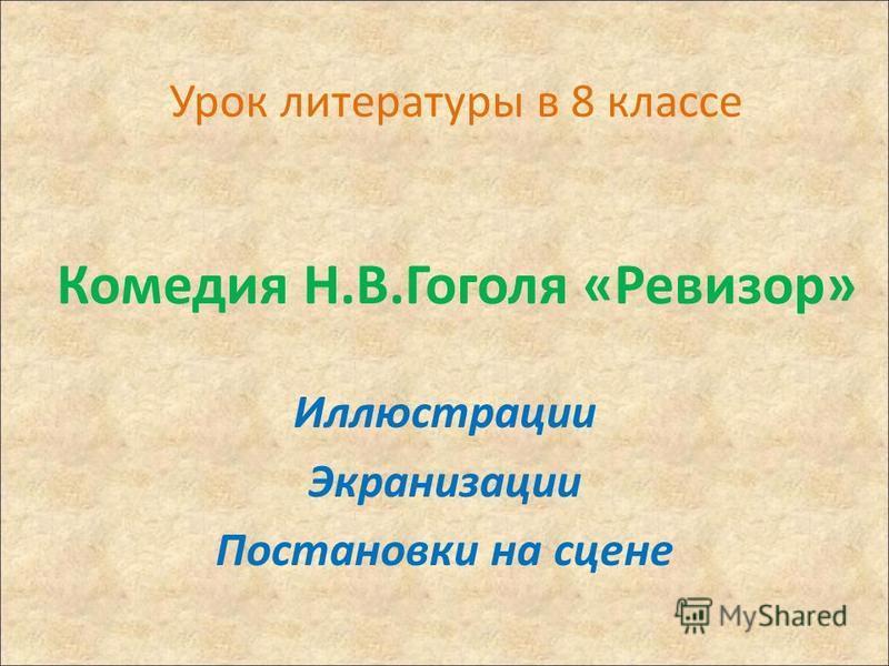 Урок литературы в 8 классе Комедия Н.В.Гоголя «Ревизор» Иллюстрации Экранизации Постановки на сцене