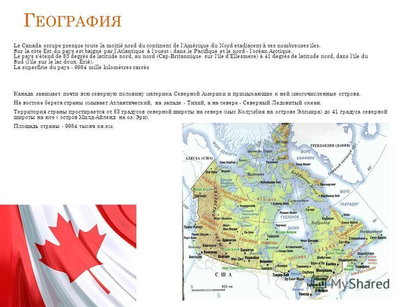 Г ЕОГРАФИЯ Le Canada occupe presque toute la moitié nord du continent de l'Amérique du Nord etadjacent à ses nombreuses îles. Sur la côte Est du pays est baigné par l'Atlantique à l'ouest - dans le Pacifique et le nord - l'océan Arctique. Le pays s'é