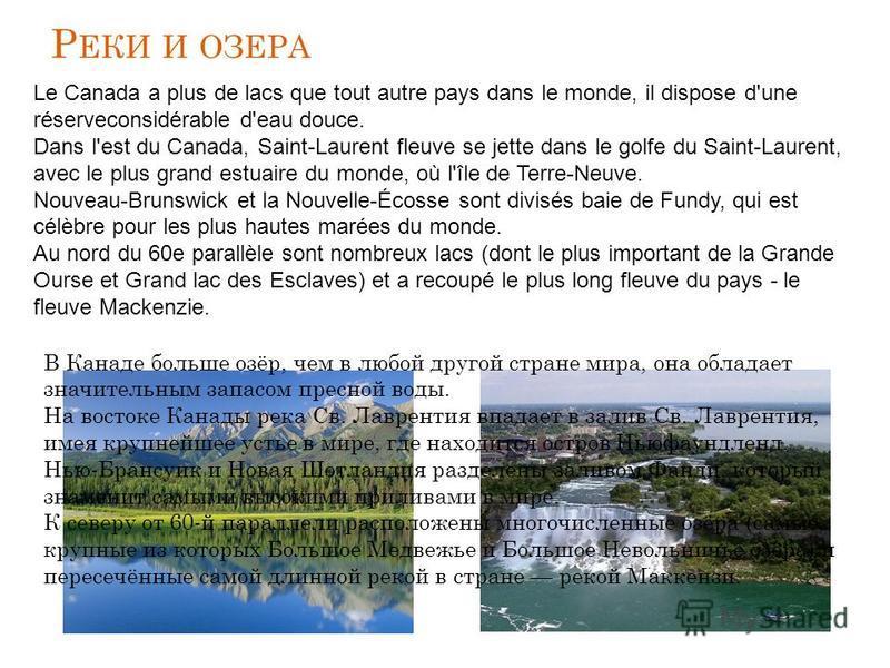 Р ЕКИ И ОЗЕРА В Канаде больше озёр, чем в любой другой стране мира, она обладает значительным запасом пресной воды. На востоке Канады река Св. Лаврентия впадает в залив Св. Лаврентия, имея крупнейшее устье в мире, где находится остров Ньюфаундленд. Н