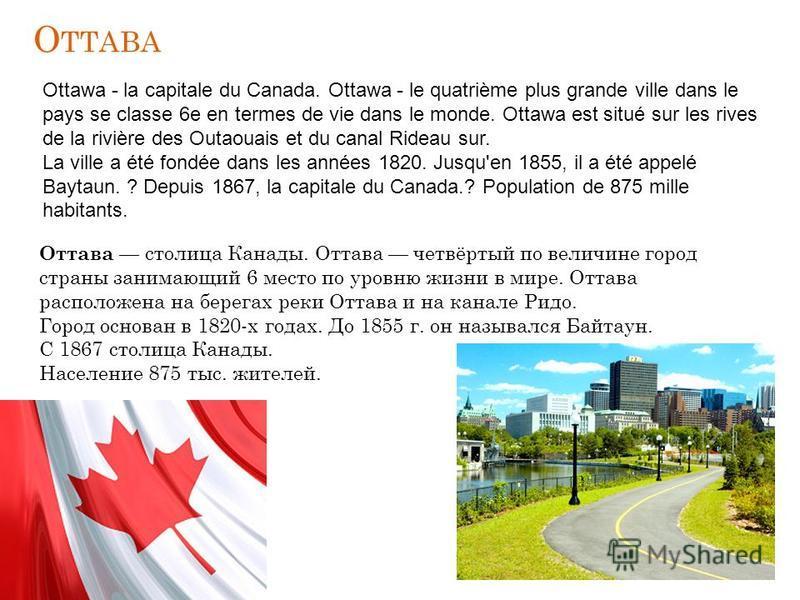О ТТАВА Оттава столица Канады. Оттава четвёртый по величине город страны занимающий 6 место по уровню жизни в мире. Оттава расположена на берегах реки Оттава и на канале Ридо. Город основан в 1820-х годах. До 1855 г. он назывался Байтаун. С 1867 стол