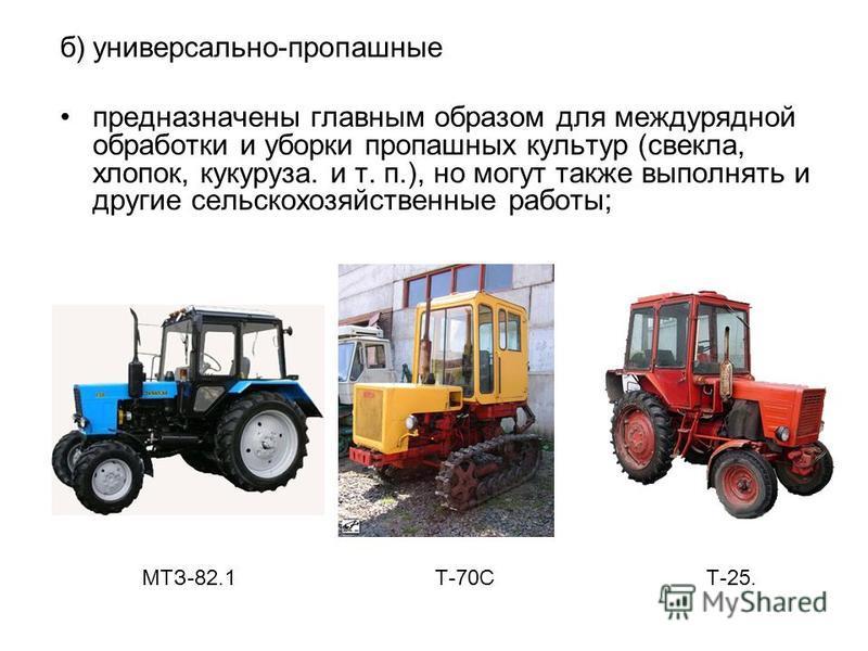 б)универсально-пропашные предназначены главным образом для междурядной обработки и уборки пропашных культур (свекла, хлопок, кукуруза. и т. п.), но могут также выполнять и другие сельскохозяйственные работы; МТЗ-82.1 Т-70С Т-25.