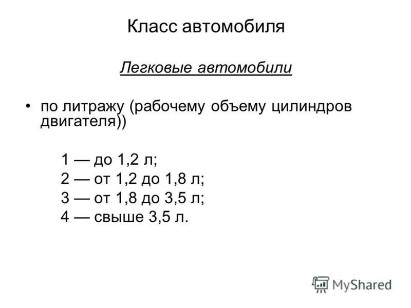 Класс автомобиля Легковые автомобили по литражу (рабочему объему цилиндров двигателя)) 1 до 1,2 л; 2 от 1,2 до 1,8 л; 3 от 1,8 до 3,5 л; 4 свыше 3,5 л.
